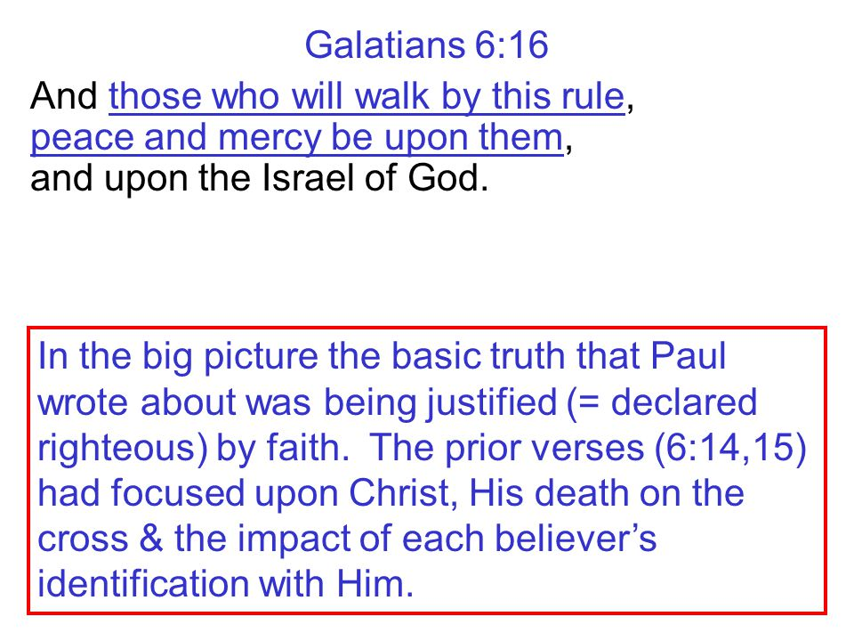 Galatians 6:16 And those who will walk by this rule, peace and mercy be upon them, and upon the Israel of God. In the big picture the basic truth that