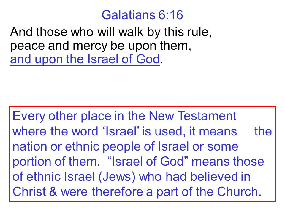 Galatians 6:16 And those who will walk by this rule, peace and mercy be upon them, and upon the Israel of God. Every other place in the New Testament