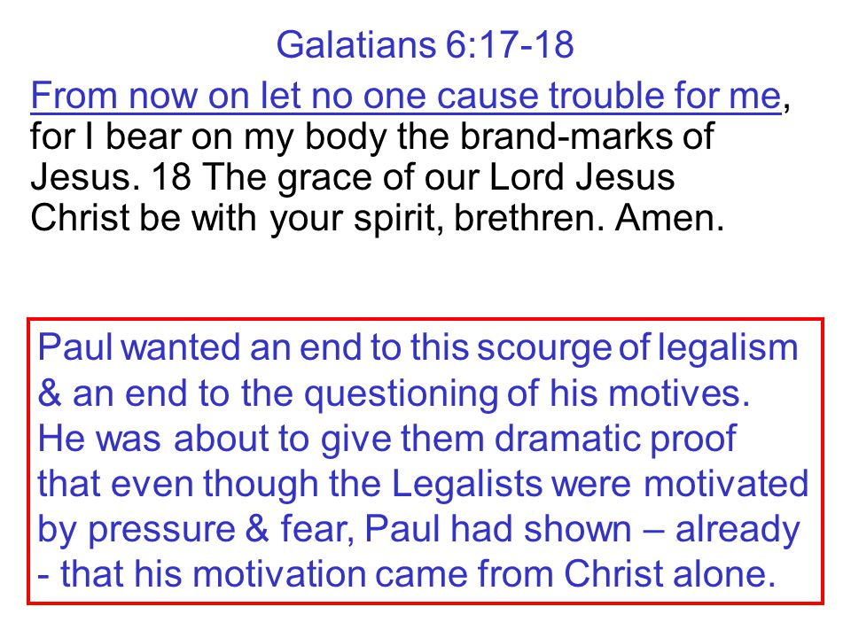 Galatians 6:17-18 From now on let no one cause trouble for me, for I bear on my body the brand-marks of Jesus. 18 The grace of our Lord Jesus Christ b