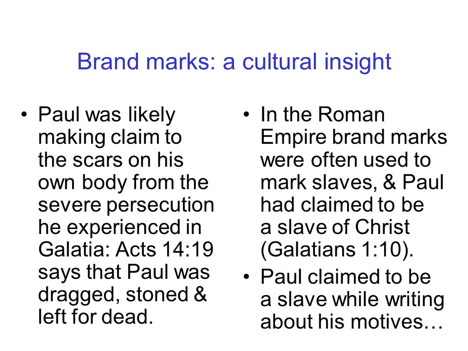 Brand marks: a cultural insight Paul was likely making claim to the scars on his own body from the severe persecution he experienced in Galatia: Acts
