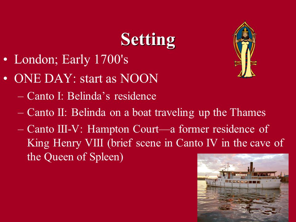 Setting London; Early 1700 s ONE DAY: start as NOON –Canto I: Belinda's residence –Canto II: Belinda on a boat traveling up the Thames –Canto III-V: Hampton Court—a former residence of King Henry VIII (brief scene in Canto IV in the cave of the Queen of Spleen)