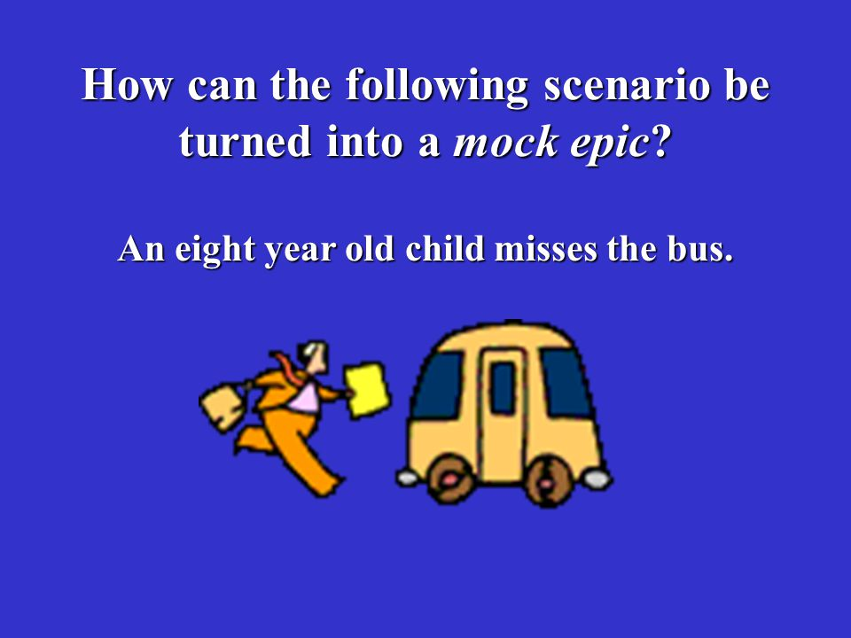 How can the following scenario be turned into a mock epic An eight year old child misses the bus.