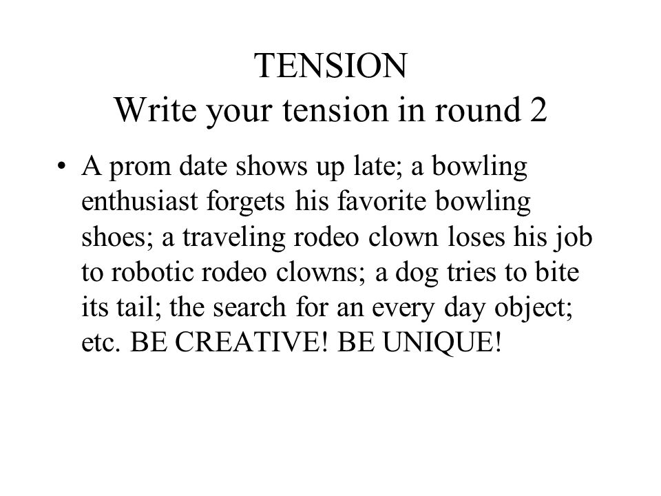 TENSION Write your tension in round 2 A prom date shows up late; a bowling enthusiast forgets his favorite bowling shoes; a traveling rodeo clown loses his job to robotic rodeo clowns; a dog tries to bite its tail; the search for an every day object; etc.