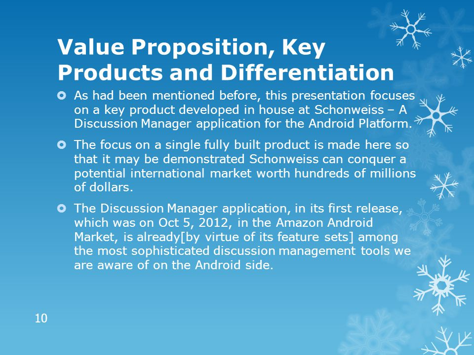 Value Proposition, Key Products and Differentiation  As had been mentioned before, this presentation focuses on a key product developed in house at Schonweiss – A Discussion Manager application for the Android Platform.