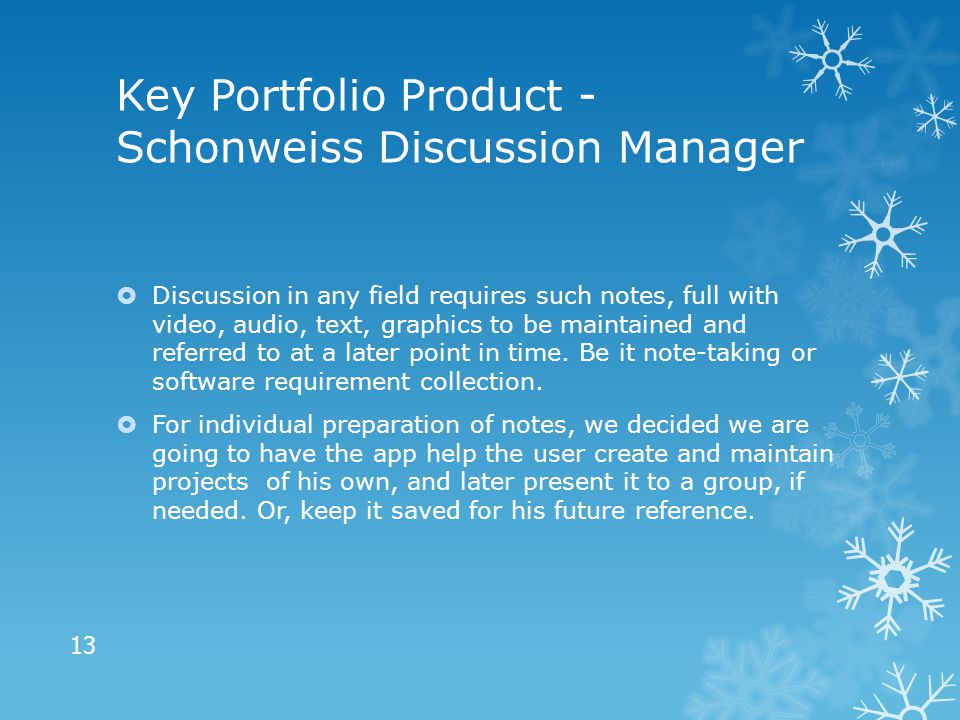 Key Portfolio Product - Schonweiss Discussion Manager  Discussion in any field requires such notes, full with video, audio, text, graphics to be maintained and referred to at a later point in time.