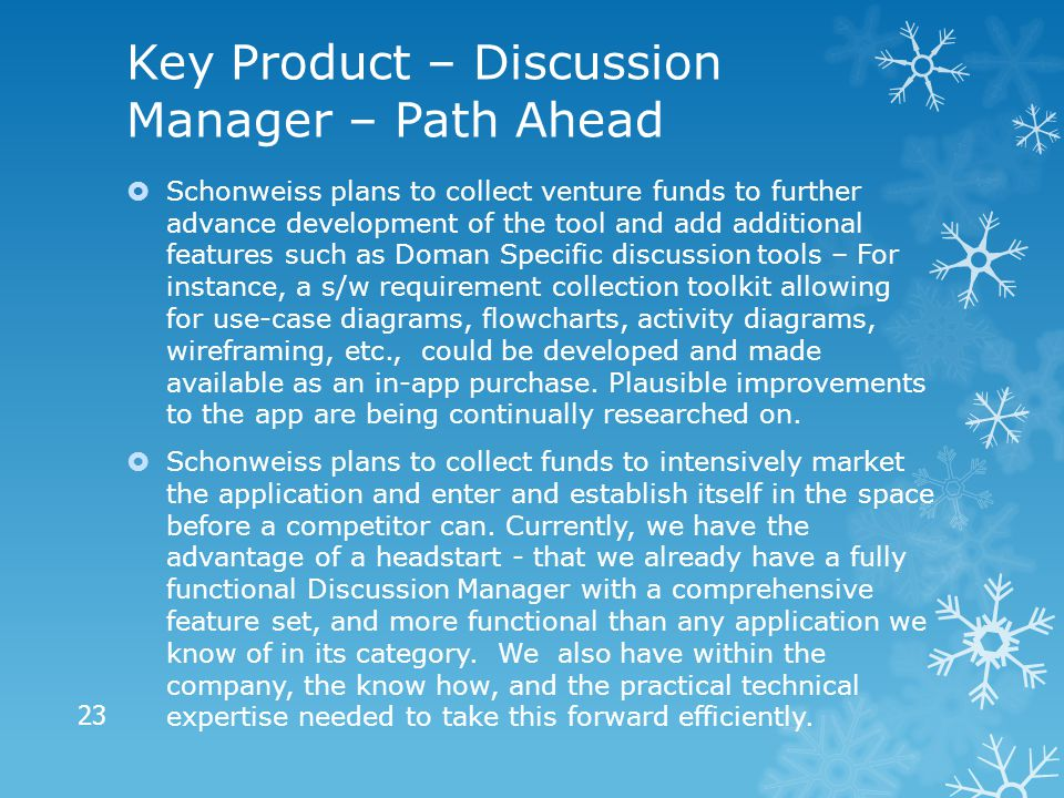 Key Product – Discussion Manager – Path Ahead  Schonweiss plans to collect venture funds to further advance development of the tool and add additional features such as Doman Specific discussion tools – For instance, a s/w requirement collection toolkit allowing for use-case diagrams, flowcharts, activity diagrams, wireframing, etc., could be developed and made available as an in-app purchase.