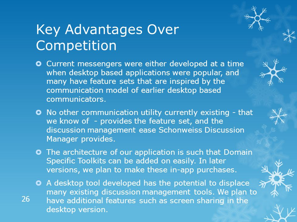 Key Advantages Over Competition  Current messengers were either developed at a time when desktop based applications were popular, and many have feature sets that are inspired by the communication model of earlier desktop based communicators.