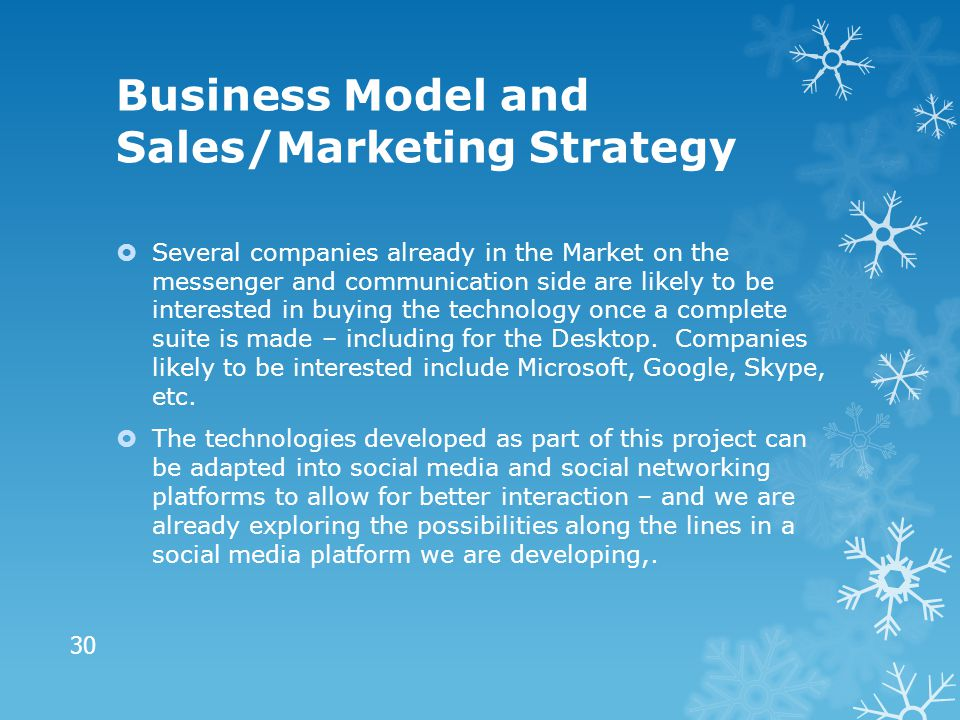 Business Model and Sales/Marketing Strategy  Several companies already in the Market on the messenger and communication side are likely to be interested in buying the technology once a complete suite is made – including for the Desktop.