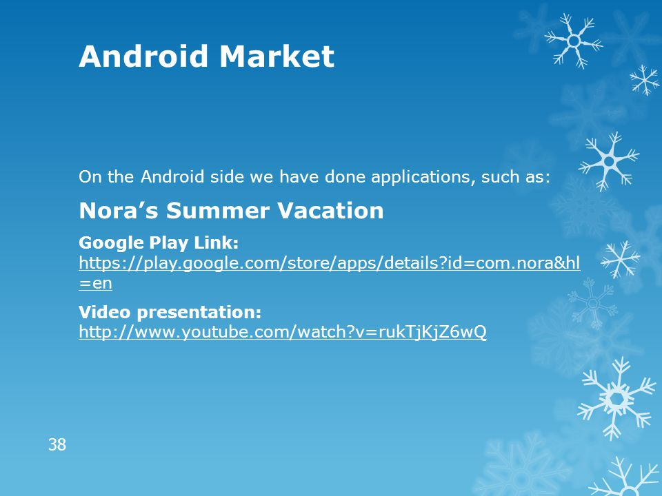 Android Market On the Android side we have done applications, such as: Nora's Summer Vacation Google Play Link: https://play.google.com/store/apps/details?id=com.nora&hl =en https://play.google.com/store/apps/details?id=com.nora&hl =en Video presentation: http://www.youtube.com/watch?v=rukTjKjZ6wQ http://www.youtube.com/watch?v=rukTjKjZ6wQ 38