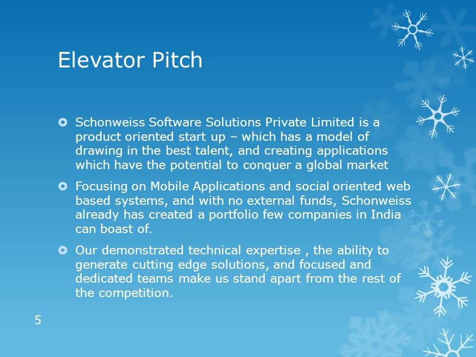 Elevator Pitch  Schonweiss Software Solutions Private Limited is a product oriented start up – which has a model of drawing in the best talent, and creating applications which have the potential to conquer a global market  Focusing on Mobile Applications and social oriented web based systems, and with no external funds, Schonweiss already has created a portfolio few companies in India can boast of.