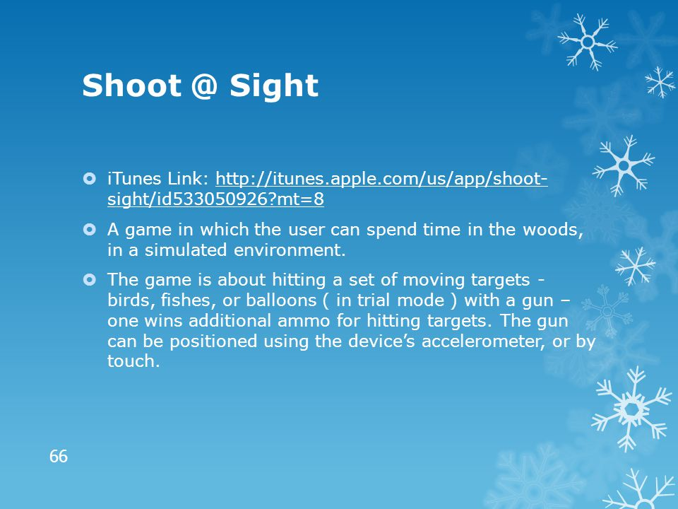 Shoot @ Sight  iTunes Link: http://itunes.apple.com/us/app/shoot- sight/id533050926?mt=8http://itunes.apple.com/us/app/shoot- sight/id533050926?mt=8  A game in which the user can spend time in the woods, in a simulated environment.