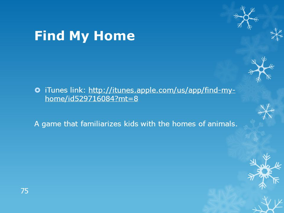 Find My Home  iTunes link: http://itunes.apple.com/us/app/find-my- home/id529716084?mt=8http://itunes.apple.com/us/app/find-my- home/id529716084?mt=8 A game that familiarizes kids with the homes of animals.