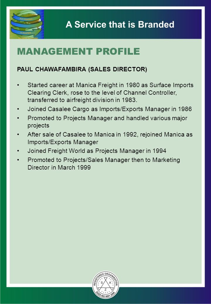 MANAGEMENT PROFILE PAUL CHAWAFAMBIRA (SALES DIRECTOR) Started career at Manica Freight in 1980 as Surface Imports Clearing Clerk, rose to the level of