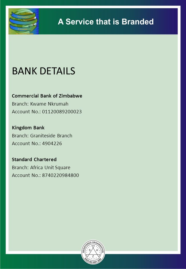BANK DETAILS Commercial Bank of Zimbabwe Branch: Kwame Nkrumah Account No.: 01120089200023 Kingdom Bank Branch: Graniteside Branch Account No.: 490422