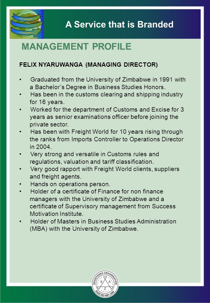 MANAGEMENT PROFILE FELIX NYARUWANGA (MANAGING DIRECTOR) Graduated from the University of Zimbabwe in 1991 with a Bachelor's Degree in Business Studies