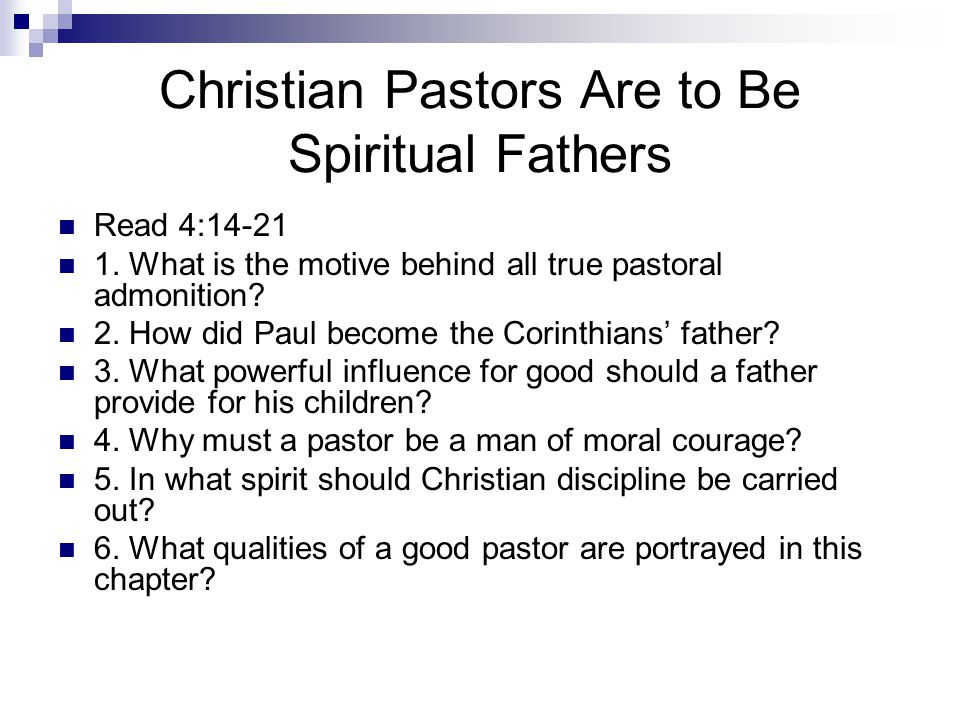 Christian Pastors Are to Be Spiritual Fathers Read 4:14-21 1. What is the motive behind all true pastoral admonition? 2. How did Paul become the Corin