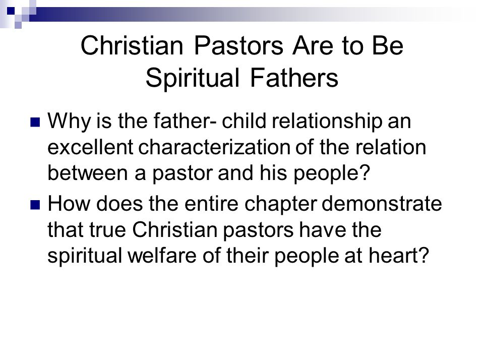 Christian Pastors Are to Be Spiritual Fathers Why is the father- child relationship an excellent characterization of the relation between a pastor and his people.
