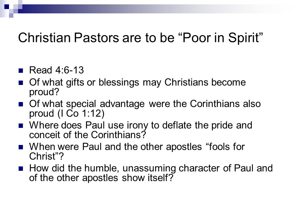 """Christian Pastors are to be """"Poor in Spirit"""" Read 4:6-13 Of what gifts or blessings may Christians become proud? Of what special advantage were the Co"""