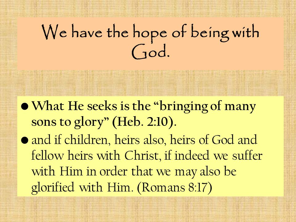 We have the hope of being with God. What He seeks is the bringing of many sons to glory (Heb.