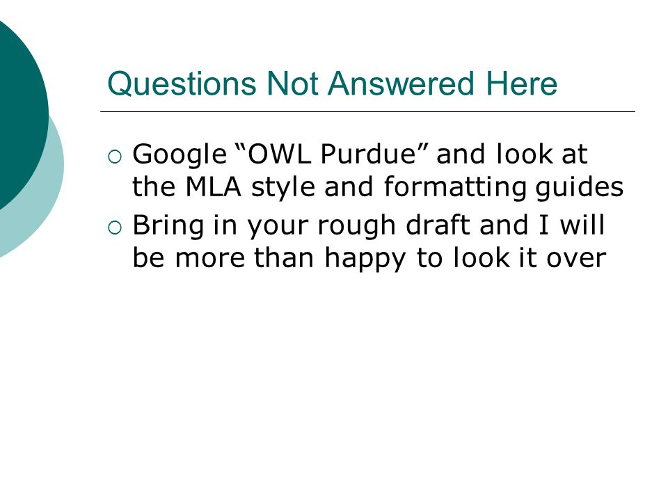Questions Not Answered Here  Google OWL Purdue and look at the MLA style and formatting guides  Bring in your rough draft and I will be more than happy to look it over