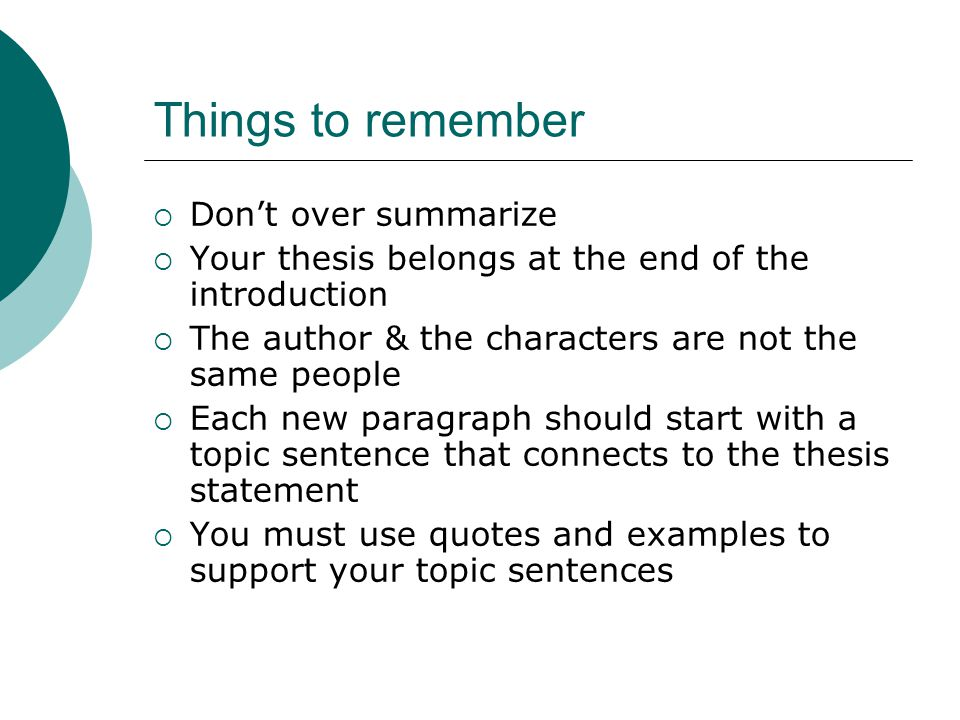 Things to remember  Don't over summarize  Your thesis belongs at the end of the introduction  The author & the characters are not the same people  Each new paragraph should start with a topic sentence that connects to the thesis statement  You must use quotes and examples to support your topic sentences