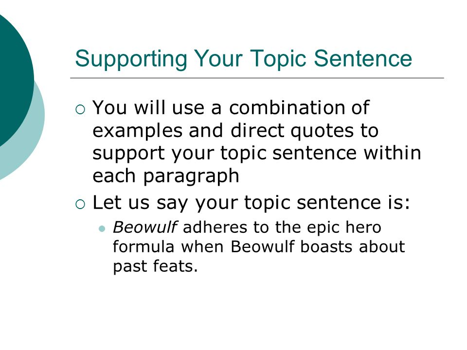 Supporting Your Topic Sentence  You will use a combination of examples and direct quotes to support your topic sentence within each paragraph  Let us say your topic sentence is: Beowulf adheres to the epic hero formula when Beowulf boasts about past feats.