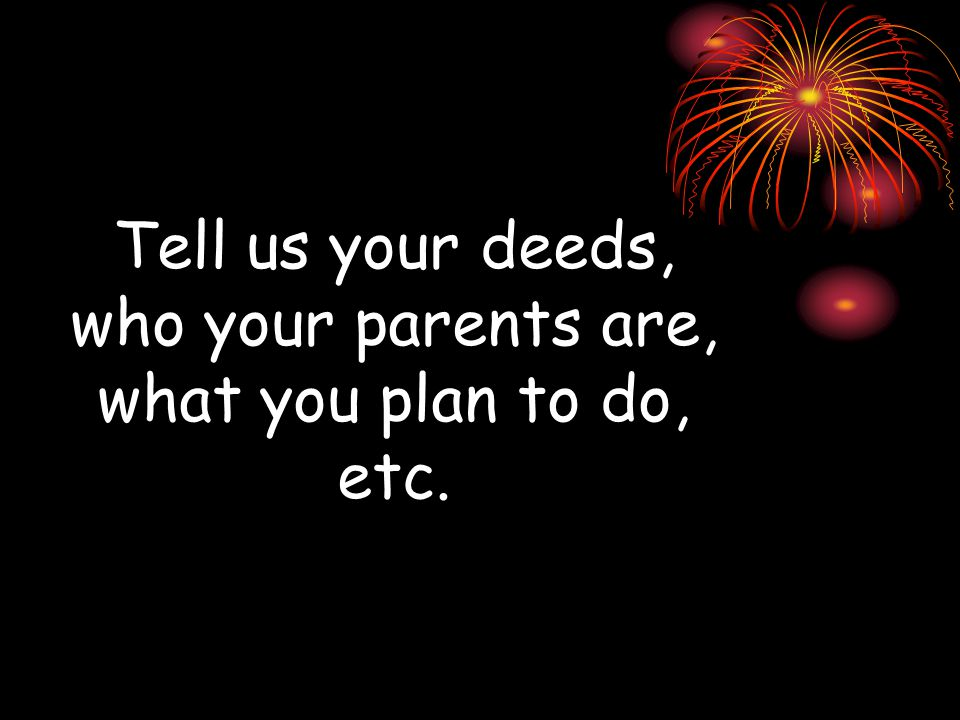 Tell us your deeds, who your parents are, what you plan to do, etc.