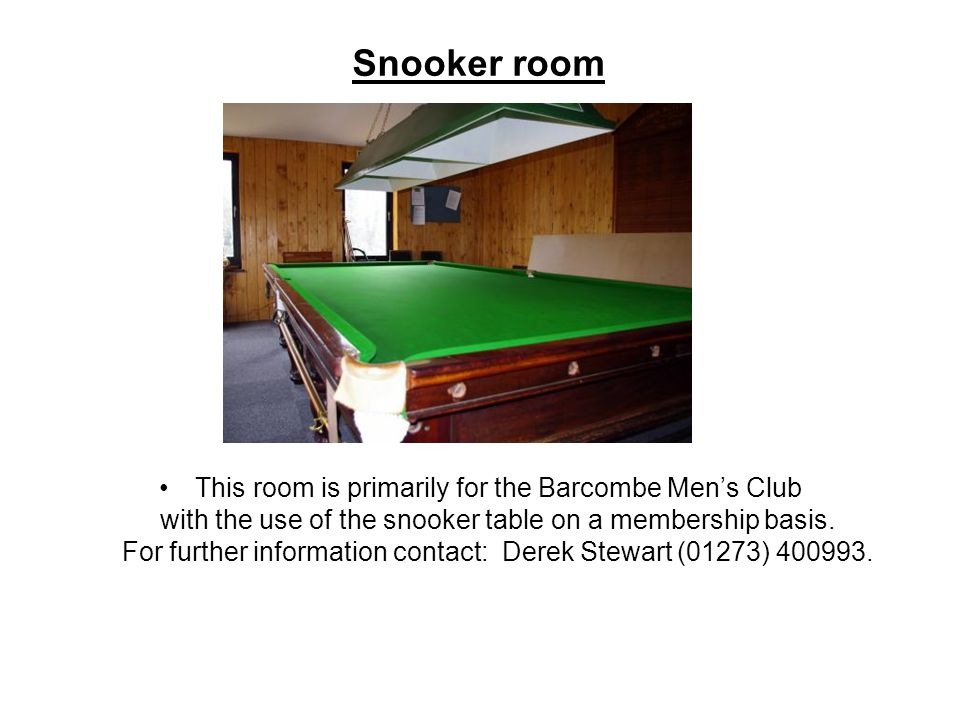 Snooker room This room is primarily for the Barcombe Men's Club with the use of the snooker table on a membership basis.