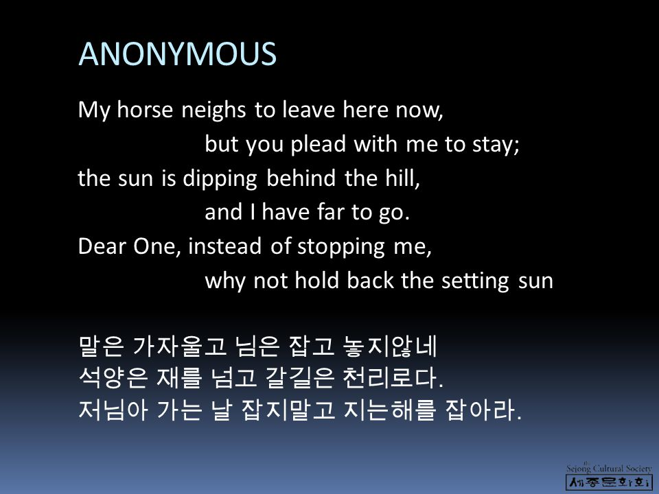 ANONYMOUS My horse neighs to leave here now, but you plead with me to stay; the sun is dipping behind the hill, and I have far to go. Dear One, instea