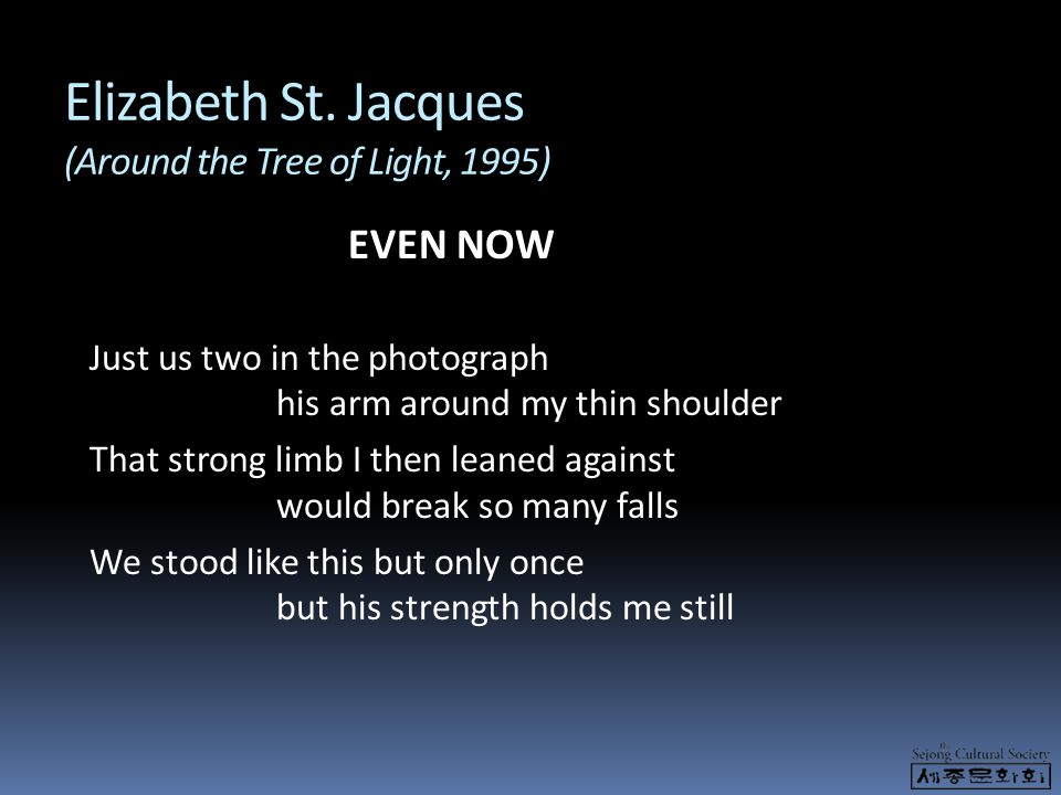 Elizabeth St. Jacques (Around the Tree of Light, 1995) EVEN NOW Just us two in the photograph his arm around my thin shoulder That strong limb I then