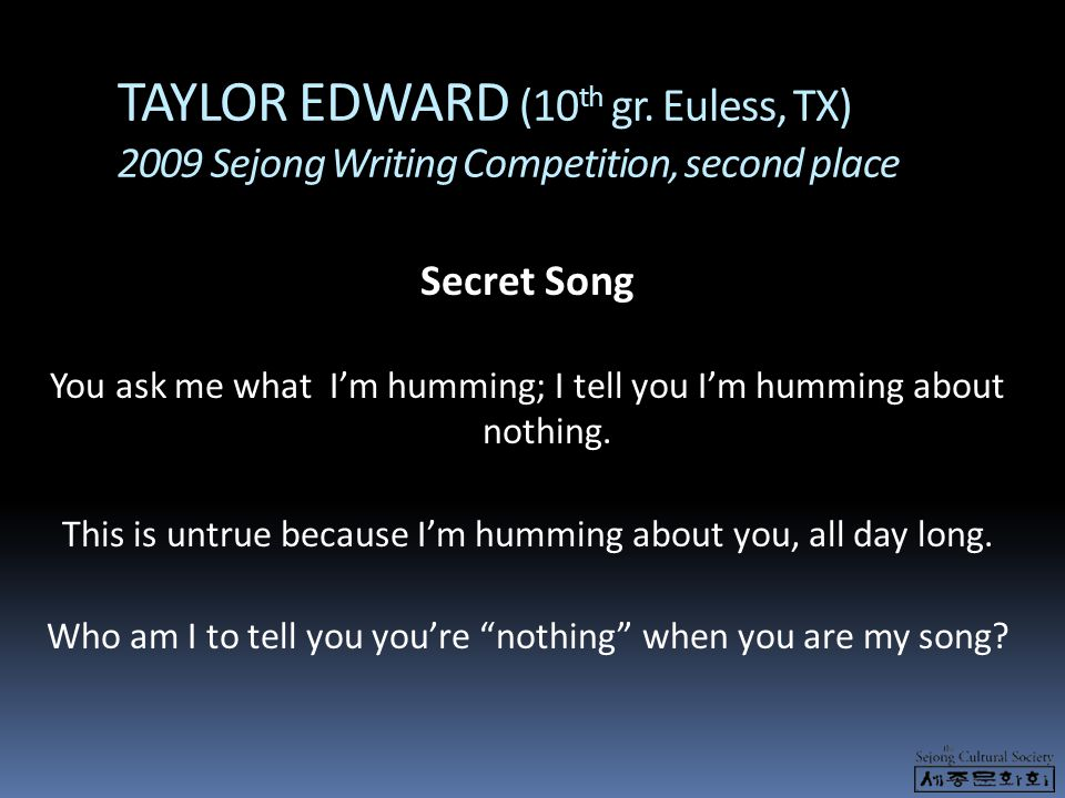 TAYLOR EDWARD (10 th gr. Euless, TX) 2009 Sejong Writing Competition, second place Secret Song You ask me what I'm humming; I tell you I'm humming abo