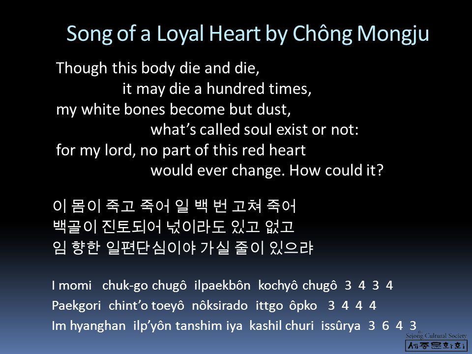 Song of a Loyal Heart by Chông Mongju 이 몸이 죽고 죽어 일 백 번 고쳐 죽어 백골이 진토되어 넋이라도 있고 없고 임 향한 일편단심이야 가실 줄이 있으랴 I momi chuk-go chugô ilpaekbôn kochyô chugô 3 4