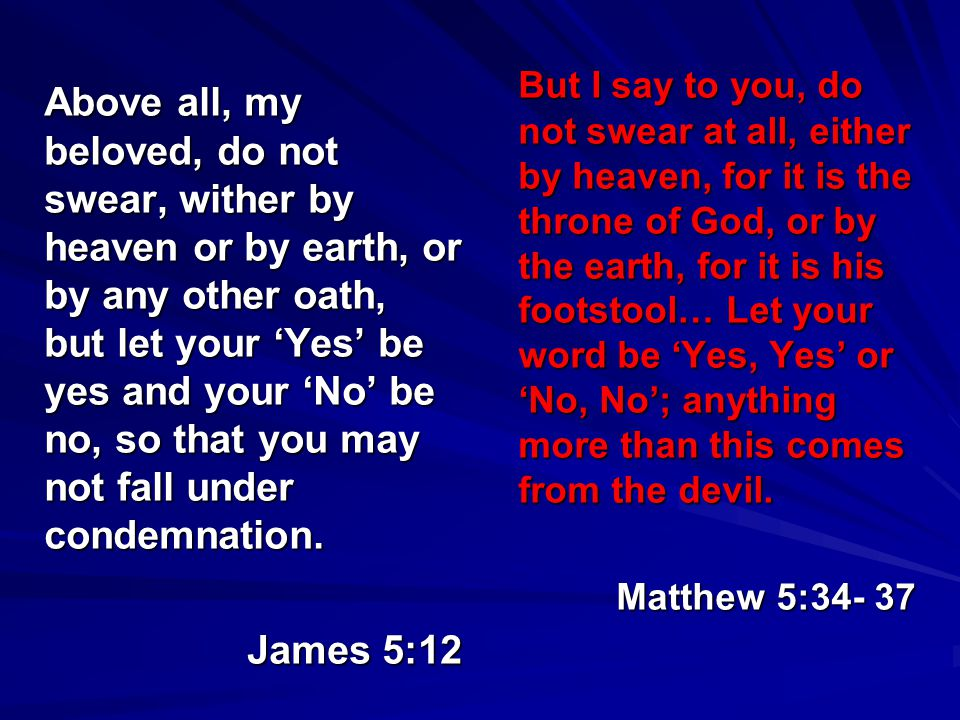 Above all, my beloved, do not swear, wither by heaven or by earth, or by any other oath, but let your 'Yes' be yes and your 'No' be no, so that you may not fall under condemnation.