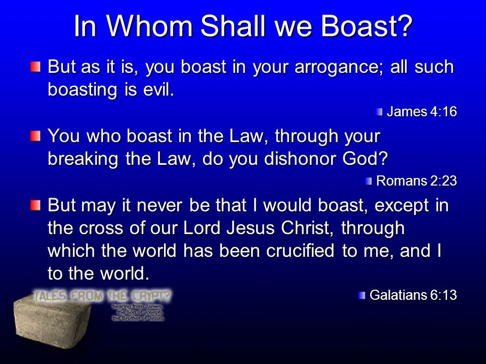 In Whom Shall we Boast? But as it is, you boast in your arrogance; all such boasting is evil. James 4:16 You who boast in the Law, through your breaki