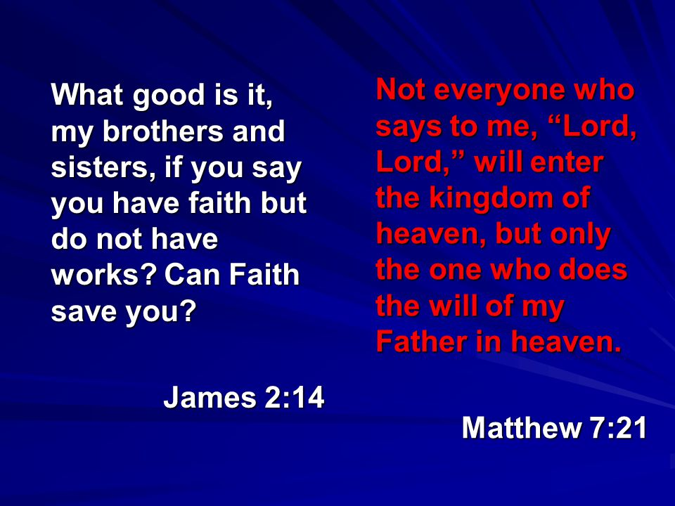 What good is it, my brothers and sisters, if you say you have faith but do not have works? Can Faith save you? James 2:14 Not everyone who says to me,