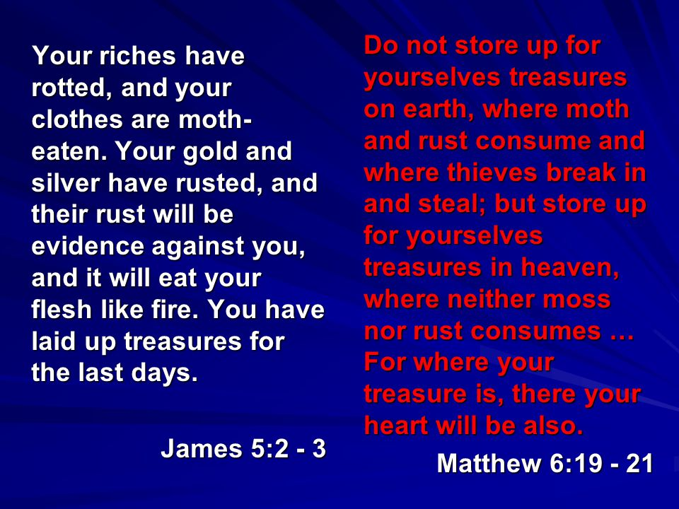 Your riches have rotted, and your clothes are moth- eaten. Your gold and silver have rusted, and their rust will be evidence against you, and it will