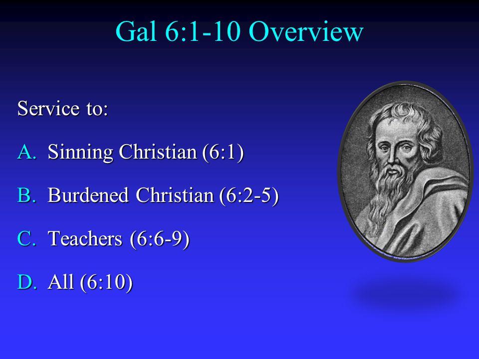 Gal 6:1-10 Overview Service to: A.Sinning Christian (6:1) B.Burdened Christian (6:2-5) C.Teachers (6:6-9) D.All (6:10)