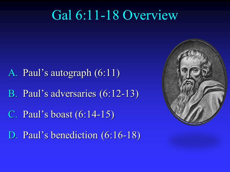 Gal 6:11-18 Overview A.Paul's autograph (6:11) B.Paul's adversaries (6:12-13) C.Paul's boast (6:14-15) D.Paul's benediction (6:16-18)
