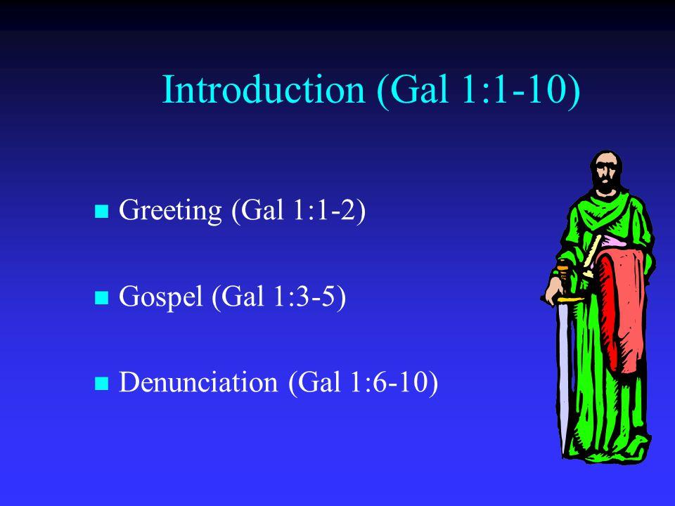 Introduction (Gal 1:1-10) Greeting (Gal 1:1-2) Gospel (Gal 1:3-5) Denunciation (Gal 1:6-10)
