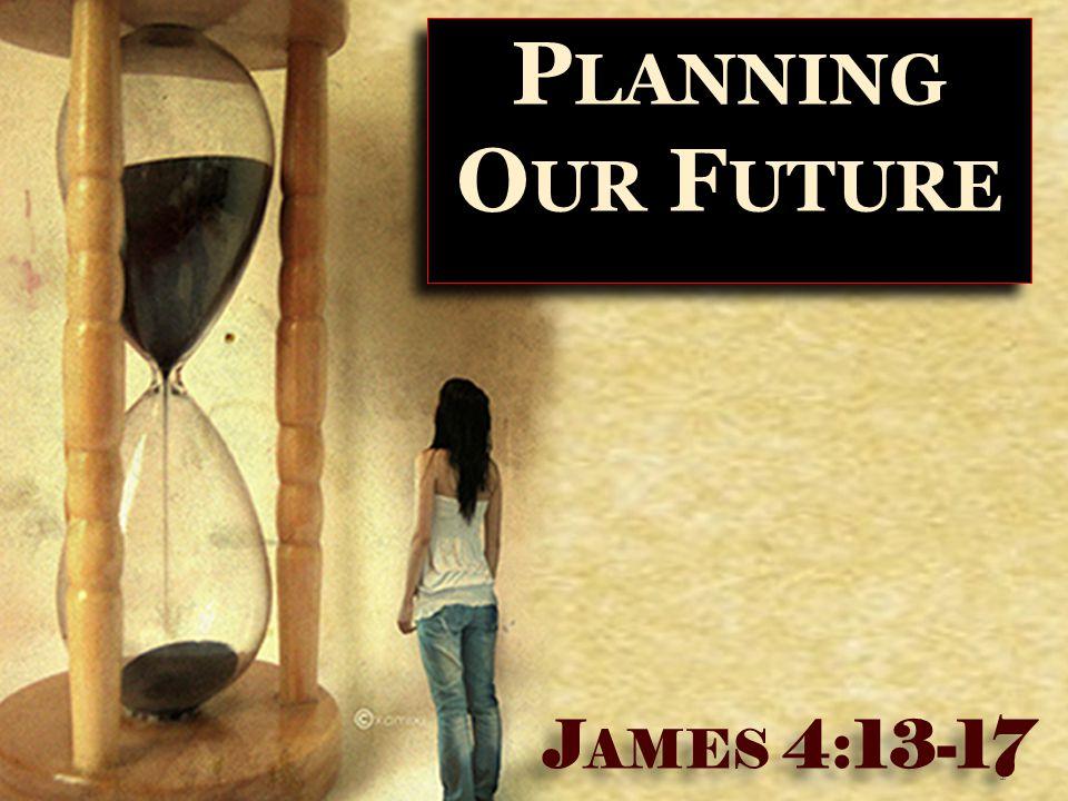 1 P LANNING O UR F UTURE J AMES 4:13-17