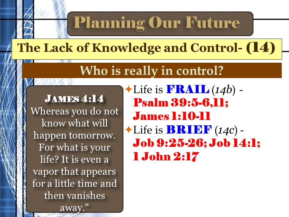 Planning Our Future  Life is FRAIL ( 14b ) - Psalm 39:5-6,11; James 1:10-11  Life is BRIEF ( 14c ) - Job 9:25-26; Job 14:1; 1 John 2:17 The Lack of Knowledge and Control- (14) J AMES 4:14 Whereas you do not know what will happen tomorrow.