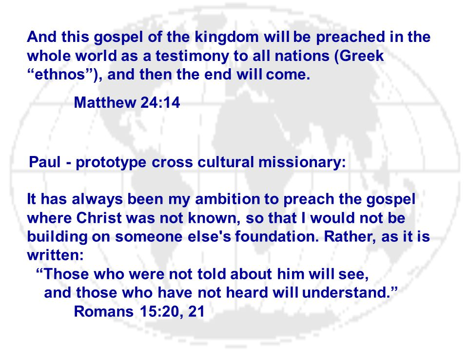 """And this gospel of the kingdom will be preached in the whole world as a testimony to all nations (Greek """"ethnos""""), and then the end will come. Matthew"""