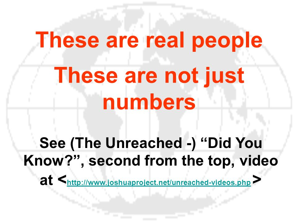 These are real people These are not just numbers See (The Unreached -) Did You Know , second from the top, video at http://www.joshuaproject.net/unreached-videos.php