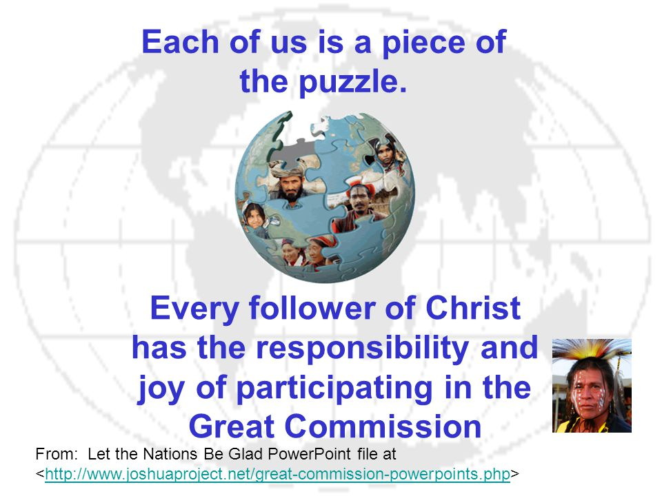Each of us is a piece of the puzzle. Every follower of Christ has the responsibility and joy of participating in the Great Commission From: Let the Na