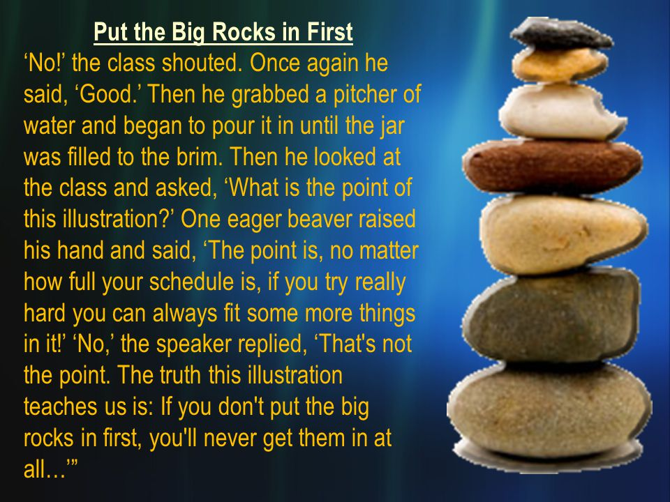 Put the Big Rocks in First 'No!' the class shouted. Once again he said, 'Good.' Then he grabbed a pitcher of water and began to pour it in until the j