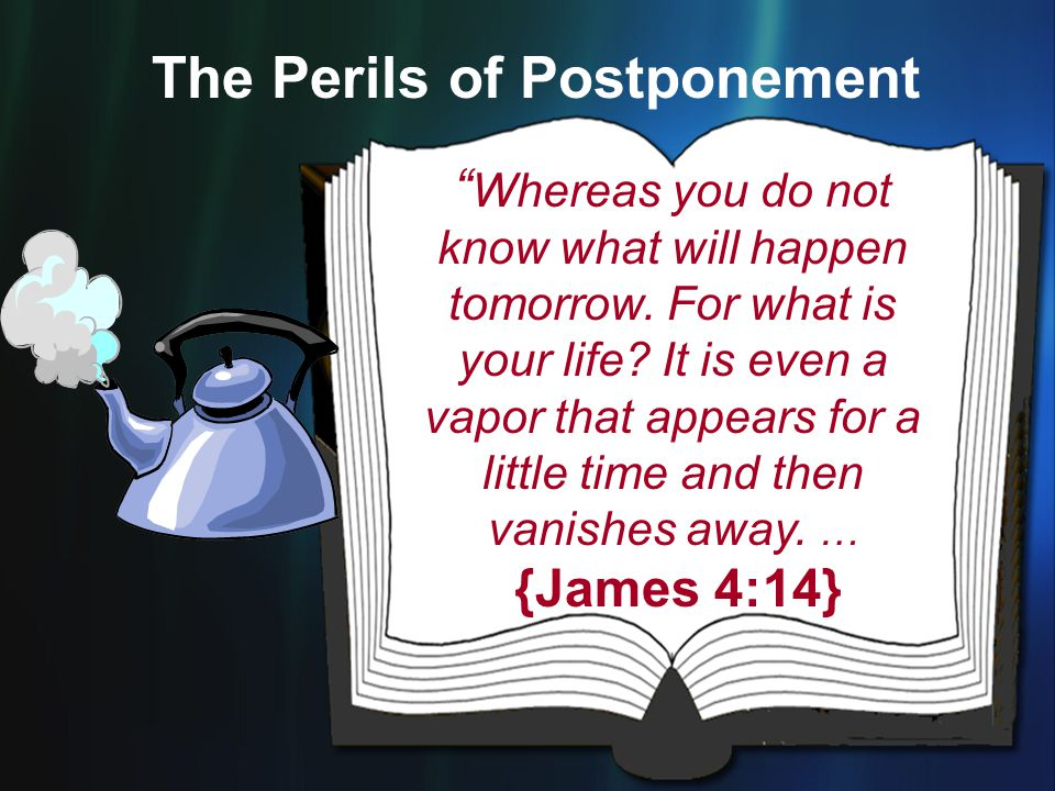 """"""" Whereas you do not know what will happen tomorrow. For what is your life? It is even a vapor that appears for a little time and then vanishes away."""