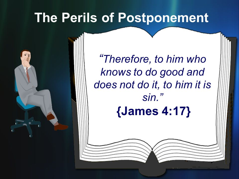 """"""" Therefore, to him who knows to do good and does not do it, to him it is sin."""" {James 4:17} The Perils of Postponement"""
