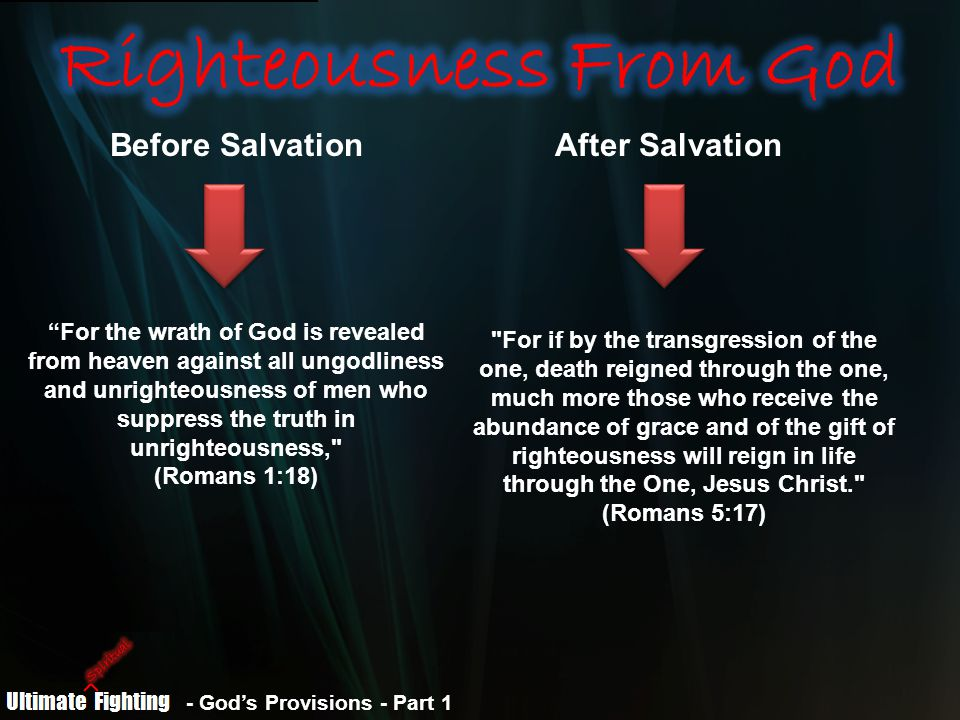 Before SalvationAfter Salvation For the wrath of God is revealed from heaven against all ungodliness and unrighteousness of men who suppress the truth in unrighteousness, (Romans 1:18) For if by the transgression of the one, death reigned through the one, much more those who receive the abundance of grace and of the gift of righteousness will reign in life through the One, Jesus Christ. (Romans 5:17)