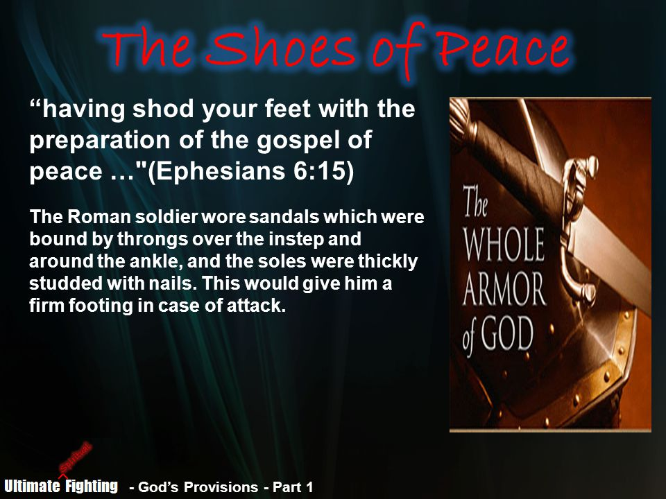 having shod your feet with the preparation of the gospel of peace … (Ephesians 6:15) The Roman soldier wore sandals which were bound by throngs over the instep and around the ankle, and the soles were thickly studded with nails.
