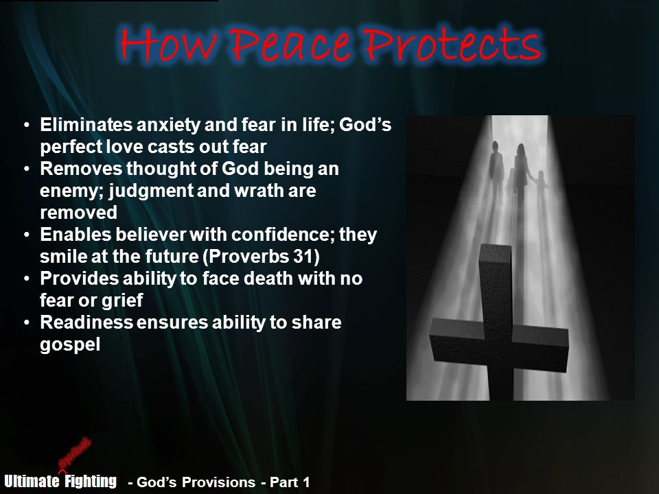 - God's Provisions - Part 1 Eliminates anxiety and fear in life; God's perfect love casts out fear Removes thought of God being an enemy; judgment and wrath are removed Enables believer with confidence; they smile at the future (Proverbs 31) Provides ability to face death with no fear or grief Readiness ensures ability to share gospel